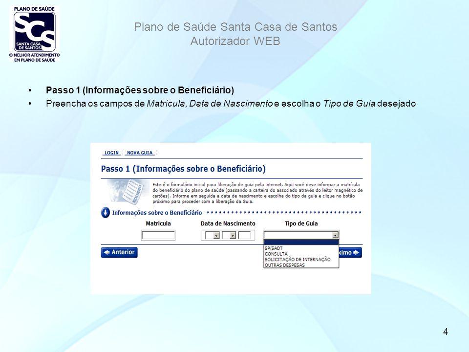 Plano de Saúde Santa Casa de Santos Autorizador WEB 4 Passo 1 (Informações sobre o Beneficiário) Preencha os campos de Matrícula, Data de Nascimento e escolha o Tipo de Guia desejado