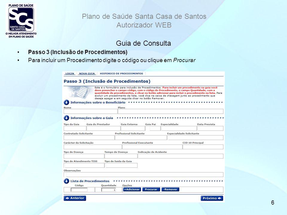 Plano de Saúde Santa Casa de Santos Autorizador WEB 6 Guia de Consulta Passo 3 (Inclusão de Procedimentos) Para incluir um Procedimento digite o código ou clique em Procurar