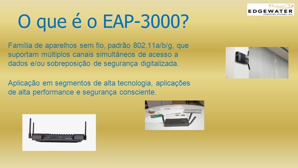 O que é o EAP-3000? Família de aparelhos sem fio, padrão 802.11a/b/g, que suportam múltiplos canais simultâneos de acesso a dados e/ou sobreposição de