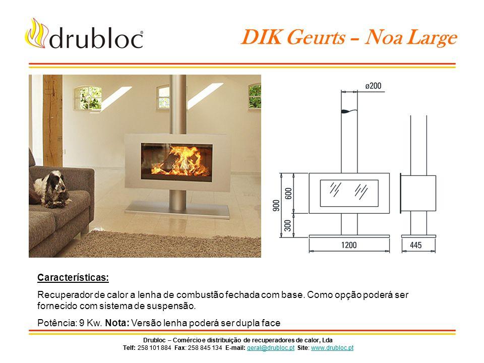 Drubloc – Comércio e distribuição de recuperadores de calor, Lda Telf: 258 101 884 Fax: 258 845 134 E-mail: geral@drubloc.pt Site: www.drubloc.ptgeral@drubloc.ptwww.drubloc.pt Drubloc – Comércio e distribuição de recuperadores de calor, Lda Telf: 258 101 884 Fax: 258 845 134 E-mail: geral@drubloc.pt Site: www.drubloc.ptgeral@drubloc.ptwww.drubloc.pt DIK Geurts – Bora Fixed Características: Recuperador de calor versão lenha ou versão gás natural de combustão fechada com sistema de suspensão.