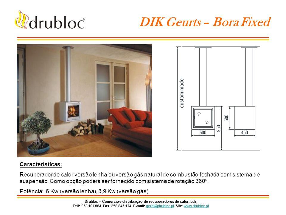 Drubloc – Comércio e distribuição de recuperadores de calor, Lda Telf: 258 101 884 Fax: 258 845 134 E-mail: geral@drubloc.pt Site: www.drubloc.ptgeral@drubloc.ptwww.drubloc.pt Drubloc – Comércio e distribuição de recuperadores de calor, Lda Telf: 258 101 884 Fax: 258 845 134 E-mail: geral@drubloc.pt Site: www.drubloc.ptgeral@drubloc.ptwww.drubloc.pt DIK Geurts – Bora Flex Características: Recuperador de calor versão lenha ou versão gás natural de combustão fechada com sistema de suspensão.