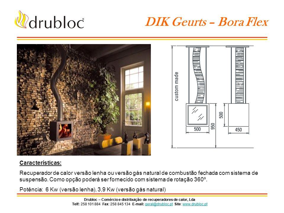 Drubloc – Comércio e distribuição de recuperadores de calor, Lda Telf: 258 101 884 Fax: 258 845 134 E-mail: geral@drubloc.pt Site: www.drubloc.ptgeral@drubloc.ptwww.drubloc.pt Drubloc – Comércio e distribuição de recuperadores de calor, Lda Telf: 258 101 884 Fax: 258 845 134 E-mail: geral@drubloc.pt Site: www.drubloc.ptgeral@drubloc.ptwww.drubloc.pt DIK Geurts – Tornado Straight Características: Recuperador de calor versão lenha ou versão gás natural de combustão fechada, com ou sem vidro lateral (Esq/Dirt.).
