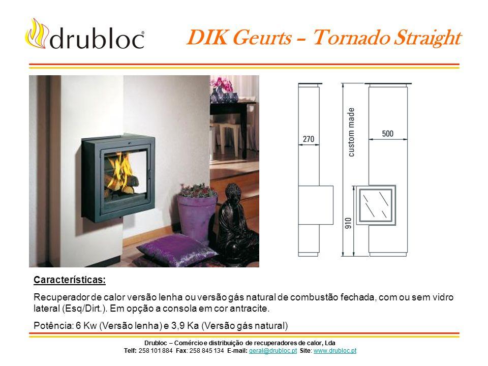 Drubloc – Comércio e distribuição de recuperadores de calor, Lda Telf: 258 101 884 Fax: 258 845 134 E-mail: geral@drubloc.pt Site: www.drubloc.ptgeral@drubloc.ptwww.drubloc.pt Drubloc – Comércio e distribuição de recuperadores de calor, Lda Telf: 258 101 884 Fax: 258 845 134 E-mail: geral@drubloc.pt Site: www.drubloc.ptgeral@drubloc.ptwww.drubloc.pt DIK Geurts – Tornado Oblique Características: Recuperador de calor versão lenha ou versão gás natural de combustão fechada, com ou sem vidro lateral (Esq/Dirt.).