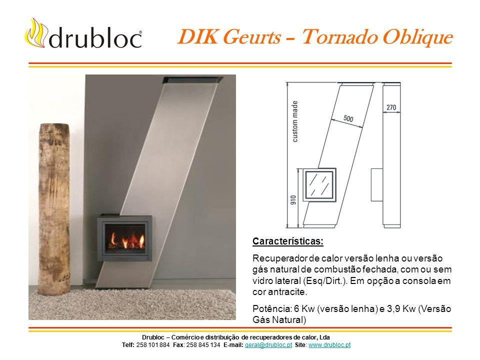 Drubloc – Comércio e distribuição de recuperadores de calor, Lda Telf: 258 101 884 Fax: 258 845 134 E-mail: geral@drubloc.pt Site: www.drubloc.ptgeral@drubloc.ptwww.drubloc.pt Drubloc – Comércio e distribuição de recuperadores de calor, Lda Telf: 258 101 884 Fax: 258 845 134 E-mail: geral@drubloc.pt Site: www.drubloc.ptgeral@drubloc.ptwww.drubloc.pt DIK Geurts – Bora Wand Características: Recuperador de calor versão lenha ou versão gás, com sistema de suspensão.