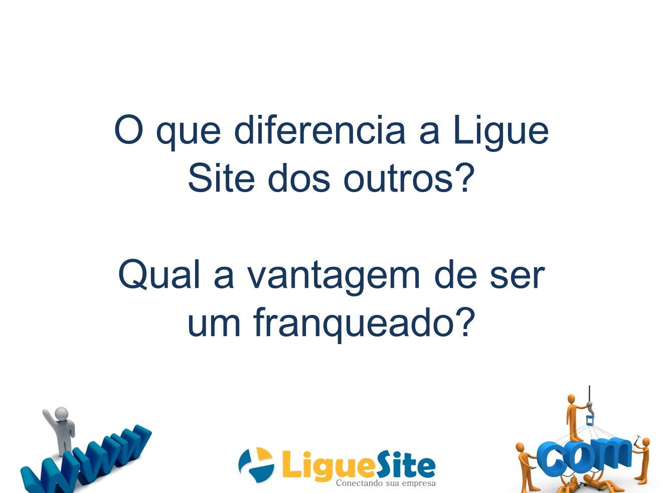 O que diferencia a Ligue Site dos outros? Qual a vantagem de ser um franqueado?