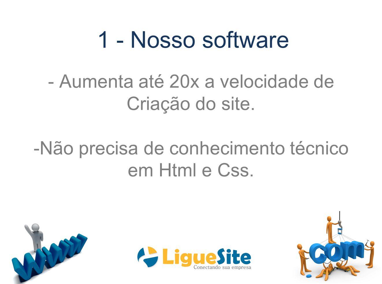 1 - Nosso software - Aumenta até 20x a velocidade de Criação do site. -Não precisa de conhecimento técnico em Html e Css.