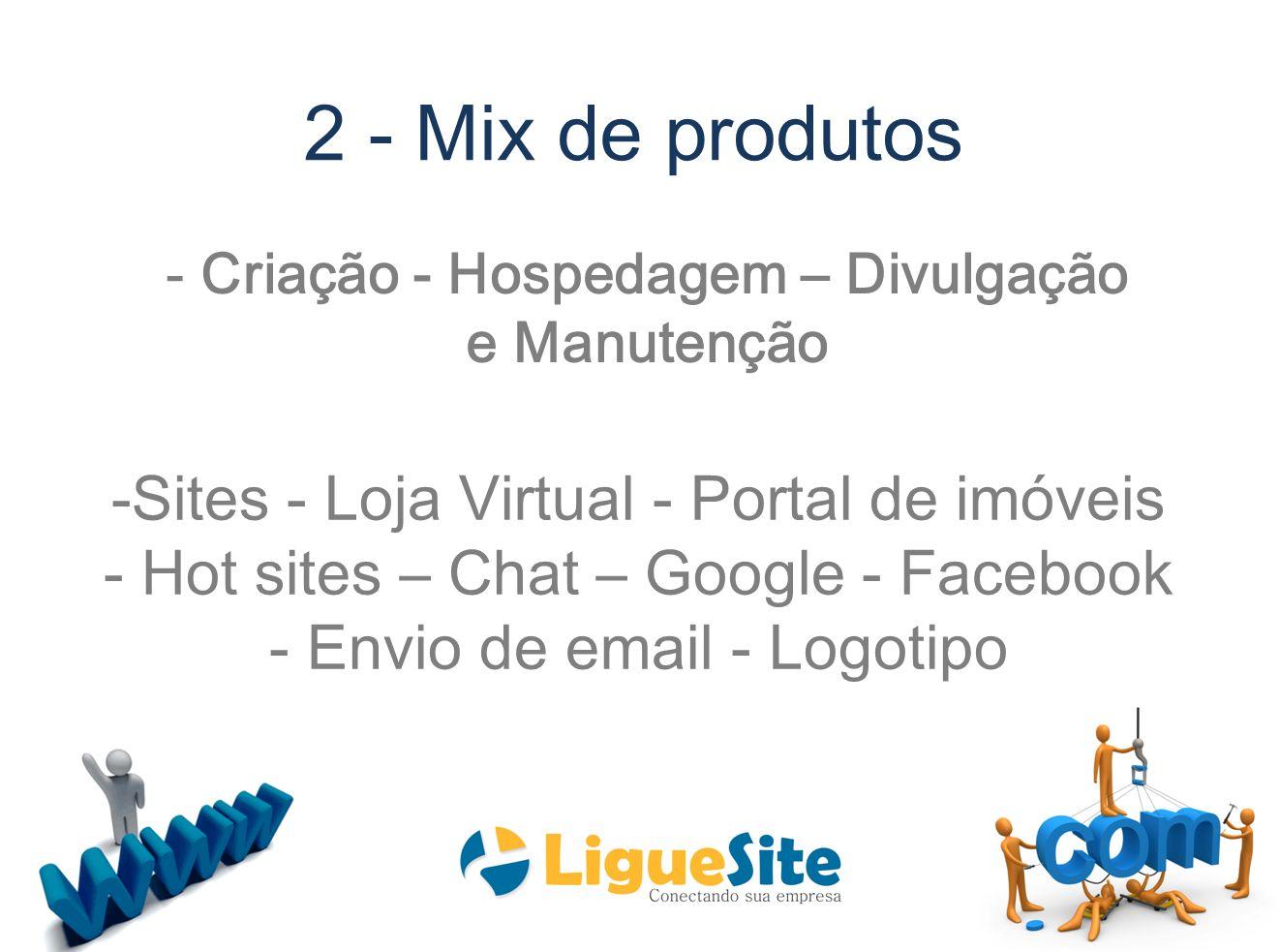 2 - Mix de produtos -Sites - Loja Virtual - Portal de imóveis - Hot sites – Chat – Google - Facebook - Envio de email - Logotipo - Criação - Hospedage