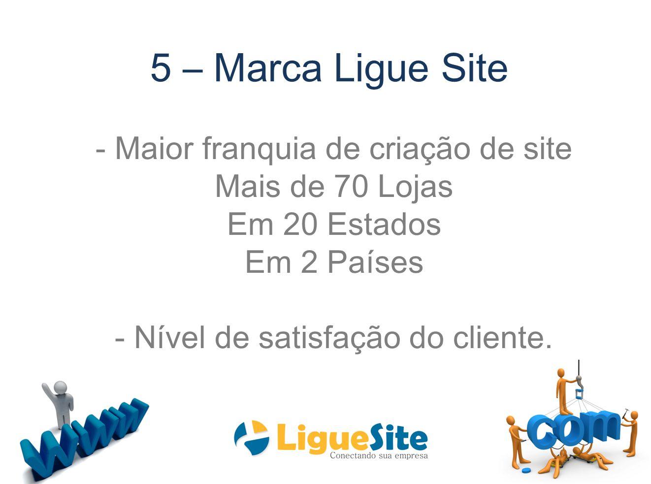 5 – Marca Ligue Site - Maior franquia de criação de site Mais de 70 Lojas Em 20 Estados Em 2 Países - Nível de satisfação do cliente.