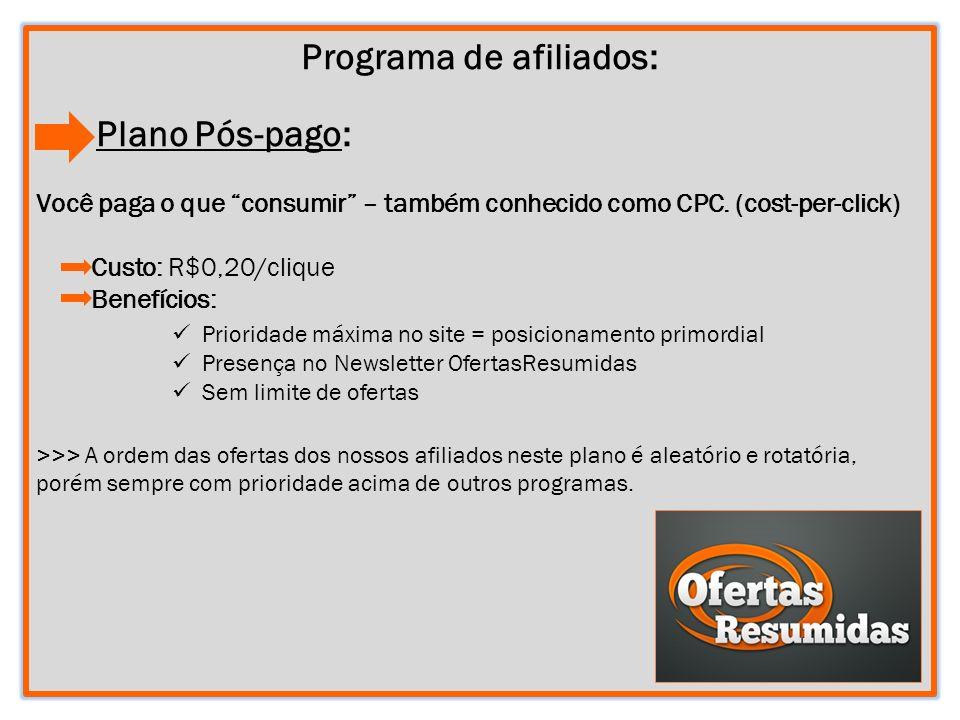4 Programa de afiliados: Plano Pós-pago: Você paga o que consumir – também conhecido como CPC. (cost-per-click) Custo: R$0,20/clique Benefícios: >>> A