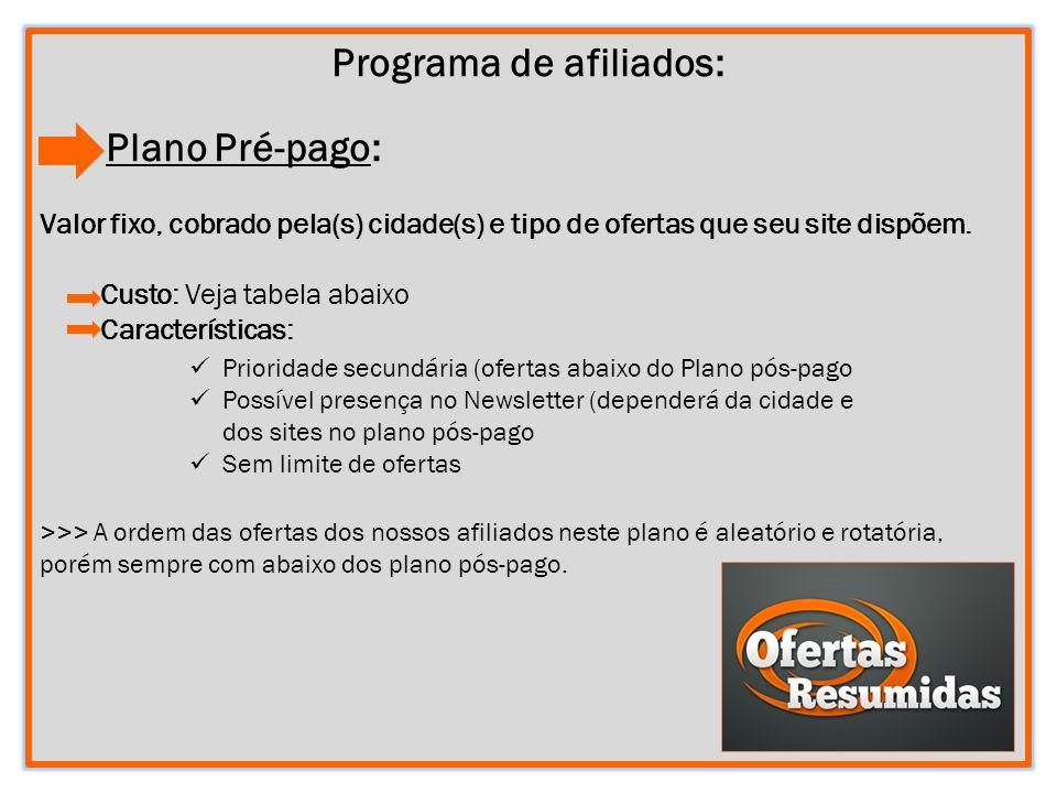 5 Programa de afiliados: Plano Pré-pago: Valor fixo, cobrado pela(s) cidade(s) e tipo de ofertas que seu site dispõem. Custo: Veja tabela abaixo Carac