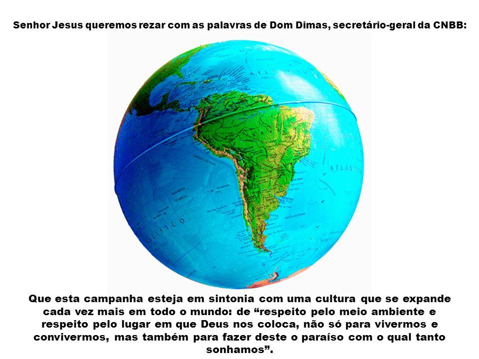 Senhor Jesus queremos rezar com as palavras de Dom Dimas, secretário-geral da CNBB: Que esta campanha esteja em sintonia com uma cultura que se expande cada vez mais em todo o mundo: de respeito pelo meio ambiente e respeito pelo lugar em que Deus nos coloca, não só para vivermos e convivermos, mas também para fazer deste o paraíso com o qual tanto sonhamos.