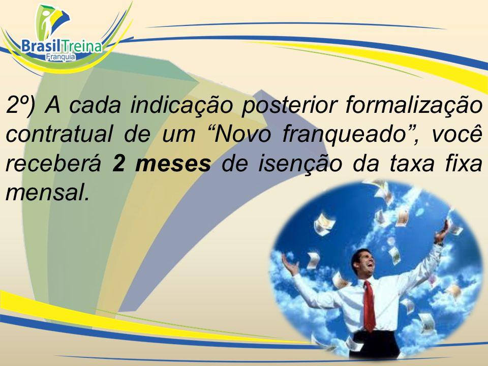 2º) A cada indicação posterior formalização contratual de um Novo franqueado, você receberá 2 meses de isenção da taxa fixa mensal.