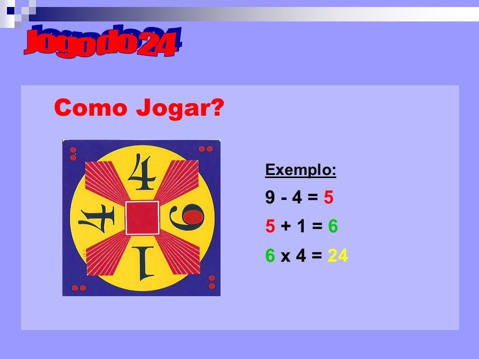 Como Jogar? Exemplo: 9 - 4 = 5 5 + 1 = 6 6 x 4 = 24