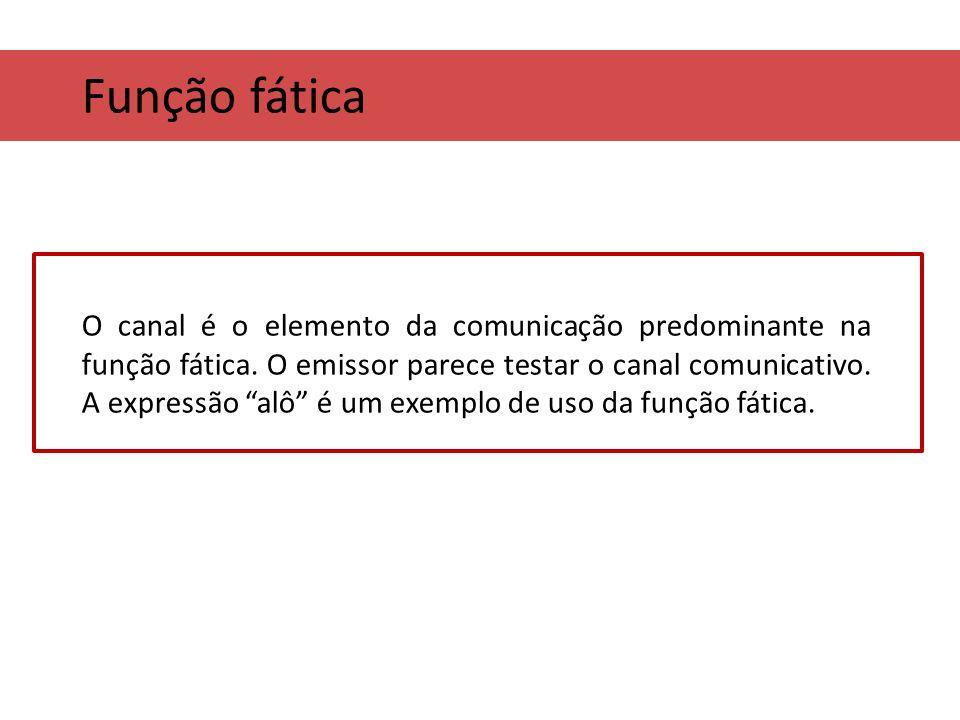 Função fática O canal é o elemento da comunicação predominante na função fática. O emissor parece testar o canal comunicativo. A expressão alô é um ex