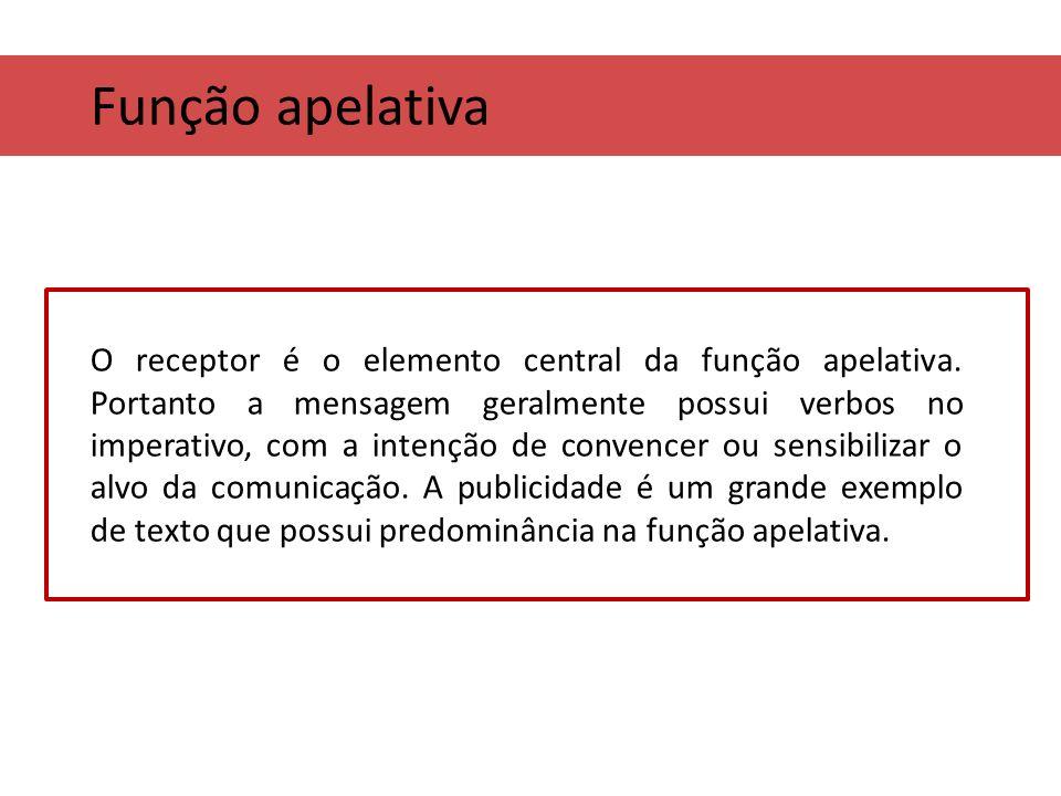 Função apelativa O receptor é o elemento central da função apelativa. Portanto a mensagem geralmente possui verbos no imperativo, com a intenção de co