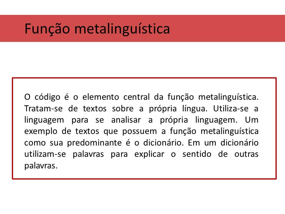 Função metalinguística O código é o elemento central da função metalinguística. Tratam-se de textos sobre a própria língua. Utiliza-se a linguagem par
