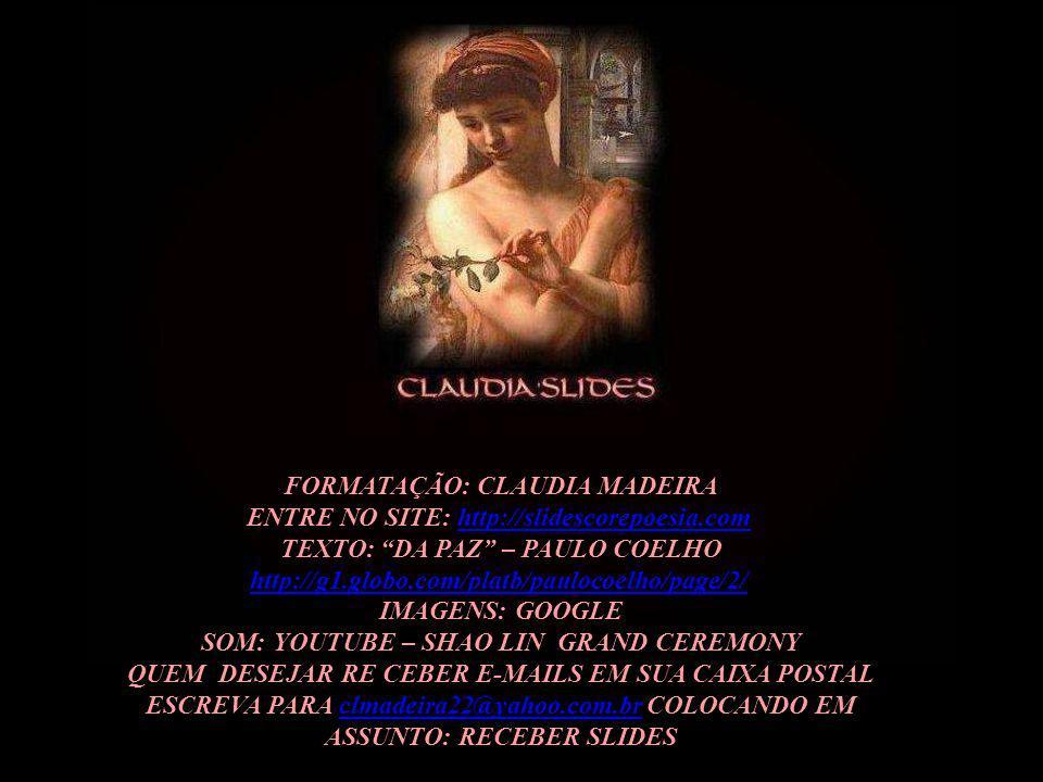FORMATAÇÃO: CLAUDIA MADEIRA ENTRE NO SITE: http://slidescorepoesia.comhttp://slidescorepoesia.com TEXTO: DA PAZ – PAULO COELHO http://g1.globo.com/platb/paulocoelho/page/2/ IMAGENS: GOOGLE SOM: YOUTUBE – SHAO LIN GRAND CEREMONY QUEM DESEJAR RE CEBER E-MAILS EM SUA CAIXA POSTAL ESCREVA PARA clmadeira22@yahoo.com.br COLOCANDO EMclmadeira22@yahoo.com.br ASSUNTO: RECEBER SLIDES