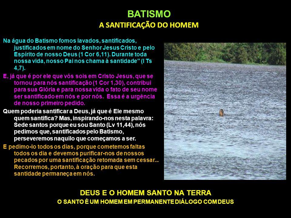 BATISMO A SANTIFICAÇÃO DO HOMEM Na água do Batismo fomos lavados, santificados, justificados em nome do Senhor Jesus Cristo e pelo Espírito de nosso D