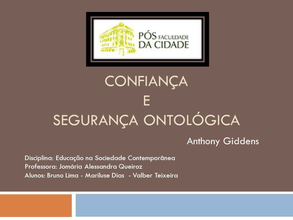 CONFIANÇA E SEGURANÇA ONTOLÓGICA Anthony Giddens Disciplina: Educação na Sociedade Contemporânea Professora: Jomária Alessandra Queiroz Alunos: Bruno