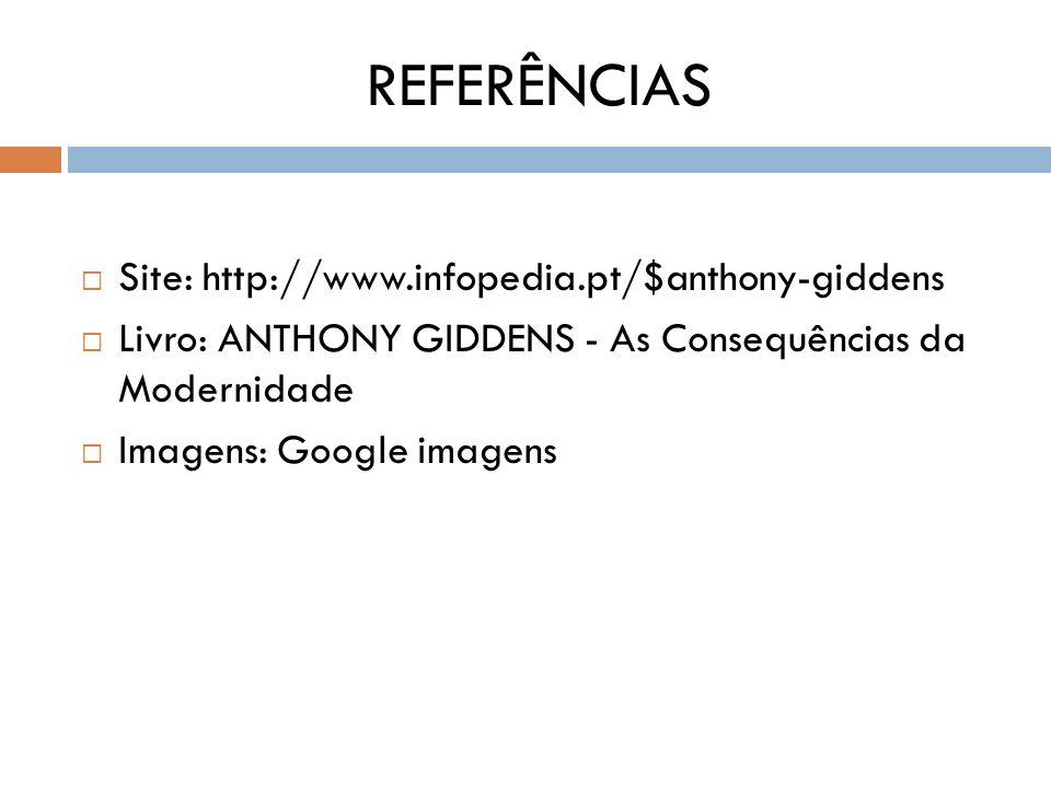 REFERÊNCIAS Site: http://www.infopedia.pt/$anthony-giddens Livro: ANTHONY GIDDENS - As Consequências da Modernidade Imagens: Google imagens