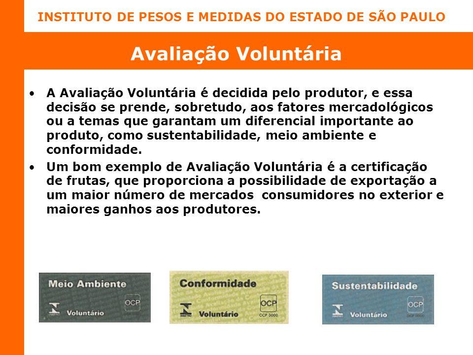 INSTITUTO DE PESOS E MEDIDAS DO ESTADO DE SÃO PAULO Avaliação Voluntária A Avaliação Voluntária é decidida pelo produtor, e essa decisão se prende, sobretudo, aos fatores mercadológicos ou a temas que garantam um diferencial importante ao produto, como sustentabilidade, meio ambiente e conformidade.