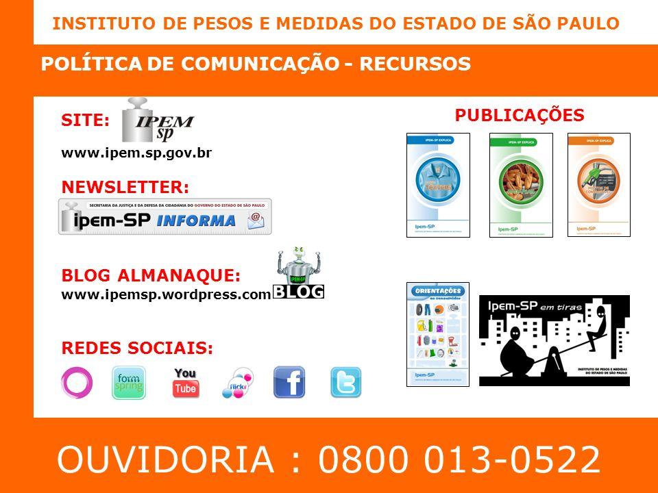 INSTITUTO DE PESOS E MEDIDAS DO ESTADO DE SÃO PAULO SITE: www.ipemsp.wordpress.com REDES SOCIAIS: OUVIDORIA : 0800 013-0522 POLÍTICA DE COMUNICAÇÃO - RECURSOS NEWSLETTER: PUBLICAÇÕES www.ipem.sp.gov.br BLOG ALMANAQUE: