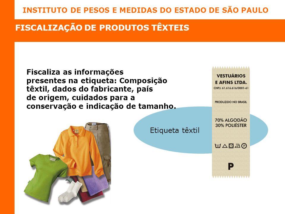 INSTITUTO DE PESOS E MEDIDAS DO ESTADO DE SÃO PAULO Fiscaliza as informações presentes na etiqueta: Composição têxtil, dados do fabricante, país de origem, cuidados para a conservação e indicação de tamanho.