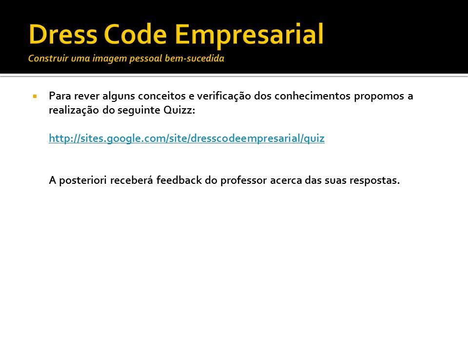 Para rever alguns conceitos e verificação dos conhecimentos propomos a realização do seguinte Quizz: http://sites.google.com/site/dresscodeempresarial
