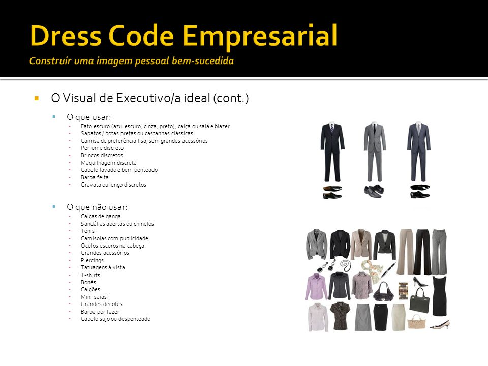O Visual de Executivo/a ideal (cont.) O que usar: Fato escuro (azul escuro, cinza, preto), calça ou saia e blazer Sapatos / botas pretas ou castanhas