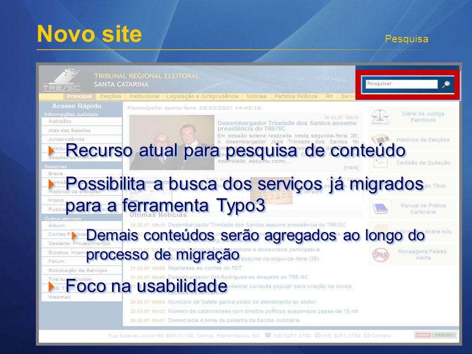 Novo site Pesquisa Recurso atual para pesquisa de conteúdo Recurso atual para pesquisa de conteúdo Possibilita a busca dos serviços já migrados para a ferramenta Typo3 Possibilita a busca dos serviços já migrados para a ferramenta Typo3 Demais conteúdos serão agregados ao longo do processo de migração Demais conteúdos serão agregados ao longo do processo de migração Foco na usabilidade Foco na usabilidade Recurso atual para pesquisa de conteúdo Recurso atual para pesquisa de conteúdo Possibilita a busca dos serviços já migrados para a ferramenta Typo3 Possibilita a busca dos serviços já migrados para a ferramenta Typo3 Demais conteúdos serão agregados ao longo do processo de migração Demais conteúdos serão agregados ao longo do processo de migração Foco na usabilidade Foco na usabilidade