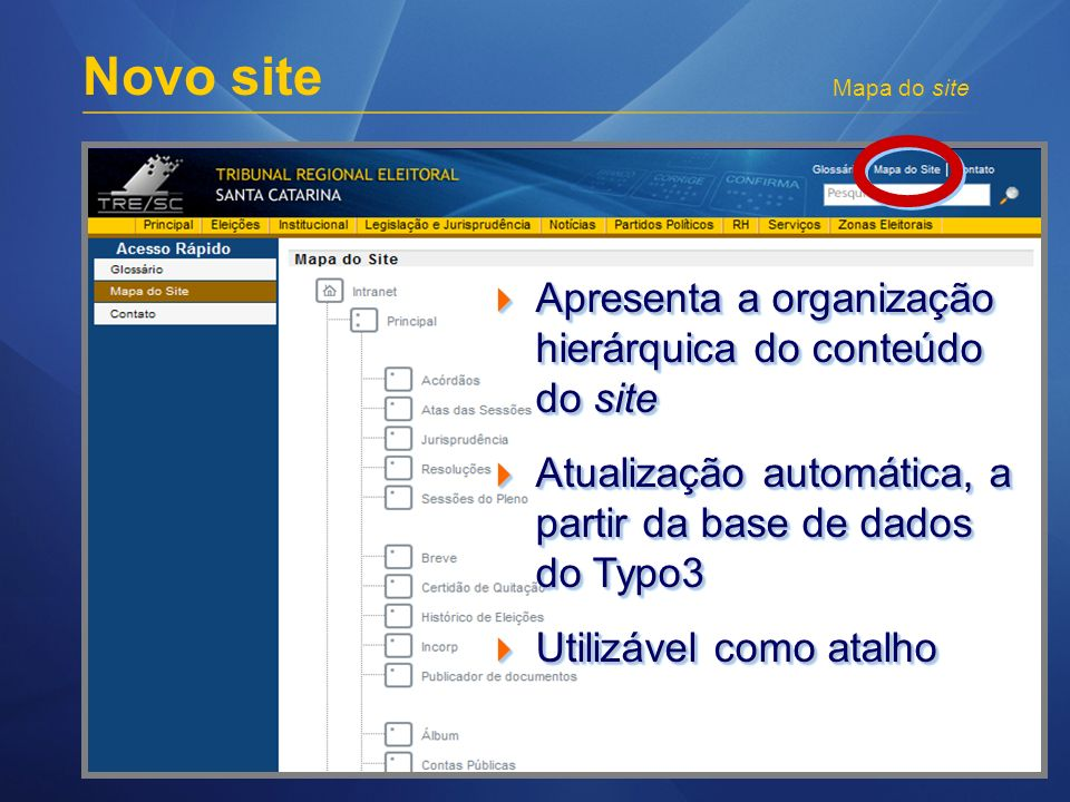 Novo site Mapa do site Apresenta a organização hierárquica do conteúdo do site Apresenta a organização hierárquica do conteúdo do site Atualização automática, a partir da base de dados do Typo3 Atualização automática, a partir da base de dados do Typo3 Utilizável como atalho Utilizável como atalho Apresenta a organização hierárquica do conteúdo do site Apresenta a organização hierárquica do conteúdo do site Atualização automática, a partir da base de dados do Typo3 Atualização automática, a partir da base de dados do Typo3 Utilizável como atalho Utilizável como atalho