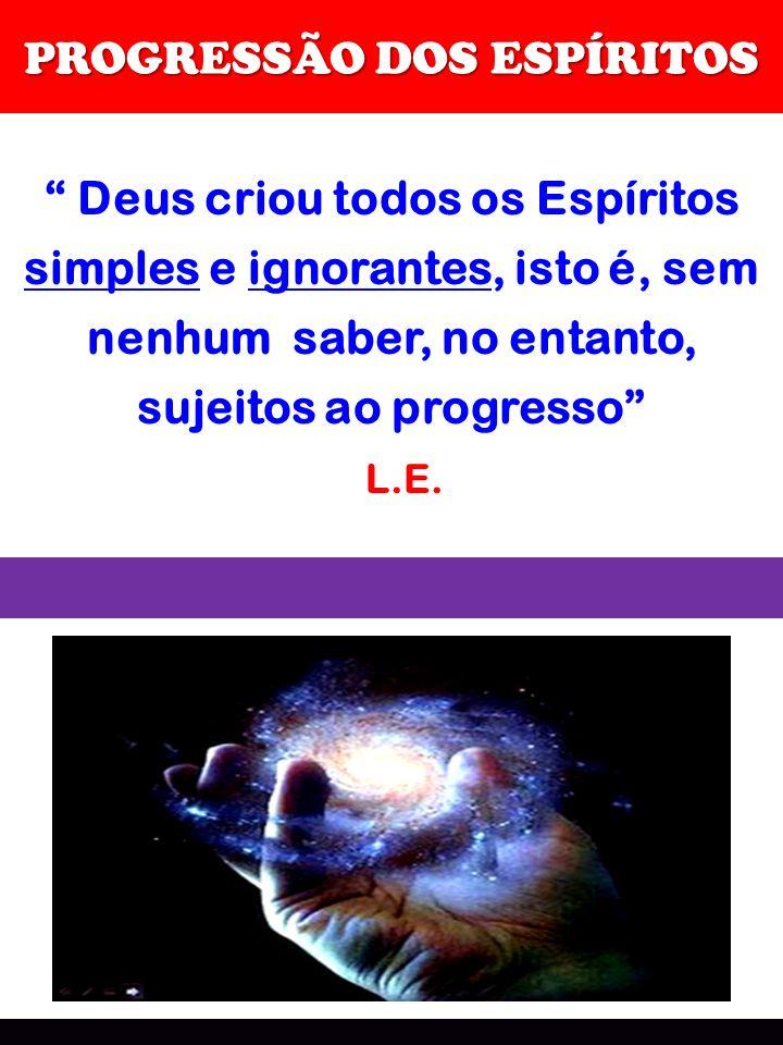 PROGRESSÃO DOS ESPÍRITOS Deus criou todos os Espíritos simples e ignorantes, isto é, sem nenhum saber, no entanto, sujeitos ao progresso L.E.
