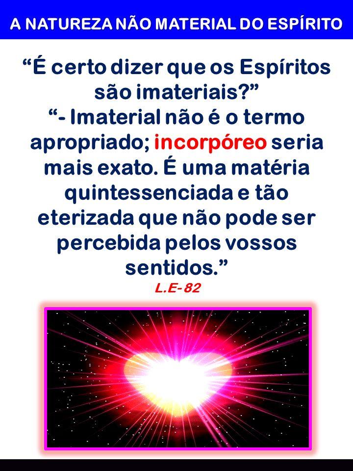 A NATUREZA NÃO MATERIAL DO ESPÍRITO É certo dizer que os Espíritos são imateriais? - Imaterial não é o termo apropriado; incorpóreo seria mais exato.