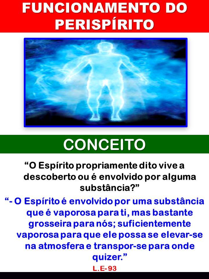 FUNCIONAMENTO DO PERISPÍRITO CONCEITO O Espírito propriamente dito vive a descoberto ou é envolvido por alguma substância? - O Espírito é envolvido po
