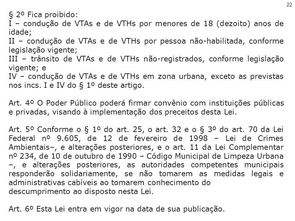 § 2º Fica proibido: I – condução de VTAs e de VTHs por menores de 18 (dezoito) anos de idade; II – condução de VTAs e de VTHs por pessoa não-habilitada, conforme legislação vigente; III – trânsito de VTAs e de VTHs não-registrados, conforme legislação vigente; e IV – condução de VTAs e de VTHs em zona urbana, exceto as previstas nos incs.