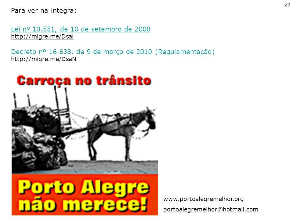 Para ver na íntegra: Lei nº 10.531, de 10 de setembro de 2008 http://migre.me/Dsal Decreto nº 16.638, de 9 de março de 2010 (Regulamentação) http://migre.me/DsaN www.portoalegremelhor.org portoalegremelhor@hotmail.com 23