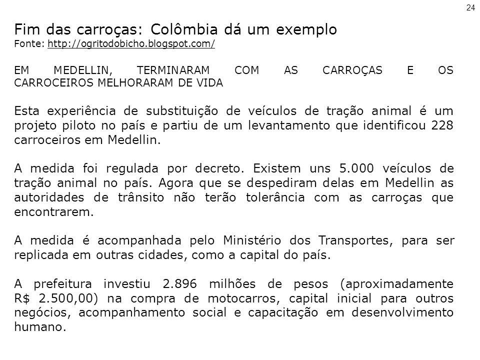 Fim das carroças: Colômbia dá um exemplo Fonte: http://ogritodobicho.blogspot.com/ EM MEDELLIN, TERMINARAM COM AS CARROÇAS E OS CARROCEIROS MELHORARAM DE VIDA Esta experiência de substituição de veículos de tração animal é um projeto piloto no país e partiu de um levantamento que identificou 228 carroceiros em Medellin.