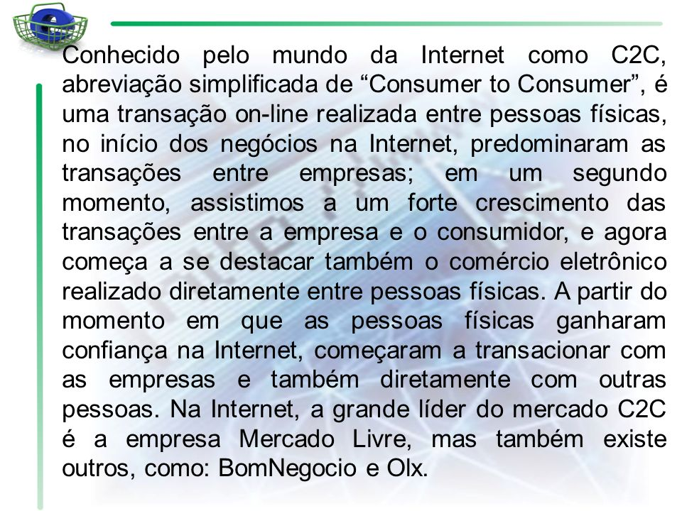 Conhecido pelo mundo da Internet como C2C, abreviação simplificada de Consumer to Consumer, é uma transação on-line realizada entre pessoas físicas, n