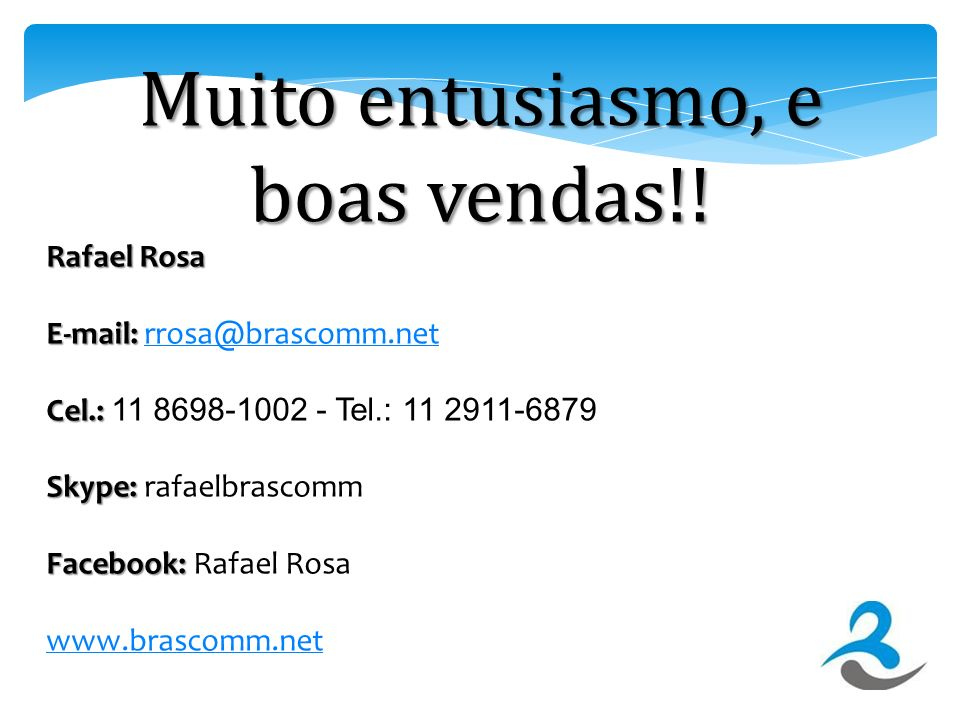 Rafael Rosa E-mail: E-mail: rrosa@brascomm.netrrosa@brascomm.net Cel.: Cel.: 11 8698-1002 - Tel.: 11 2911-6879 Skype: Skype: rafaelbrascomm Facebook:
