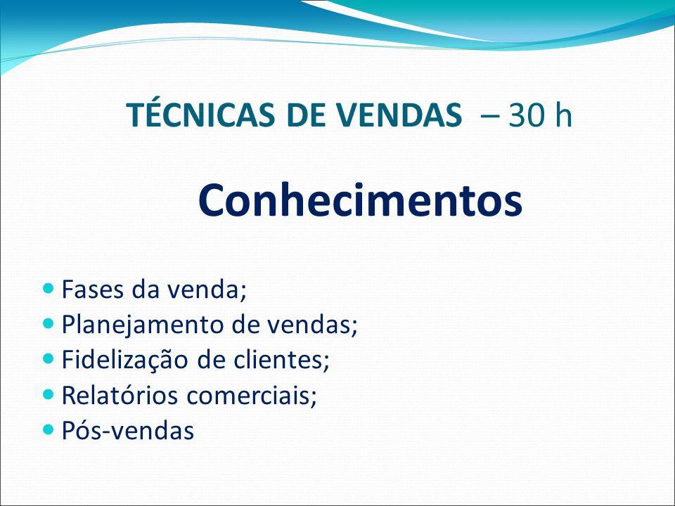 TÉCNICAS DE VENDAS – 30 h Conhecimentos Fases da venda; Planejamento de vendas; Fidelização de clientes; Relatórios comerciais; Pós-vendas