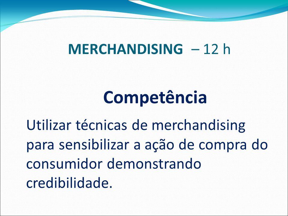 MERCHANDISING – 12 h Competência Utilizar técnicas de merchandising para sensibilizar a ação de compra do consumidor demonstrando credibilidade.