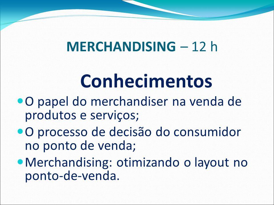 MERCHANDISING – 12 h Conhecimentos O papel do merchandiser na venda de produtos e serviços; O processo de decisão do consumidor no ponto de venda; Merchandising: otimizando o layout no ponto-de-venda.