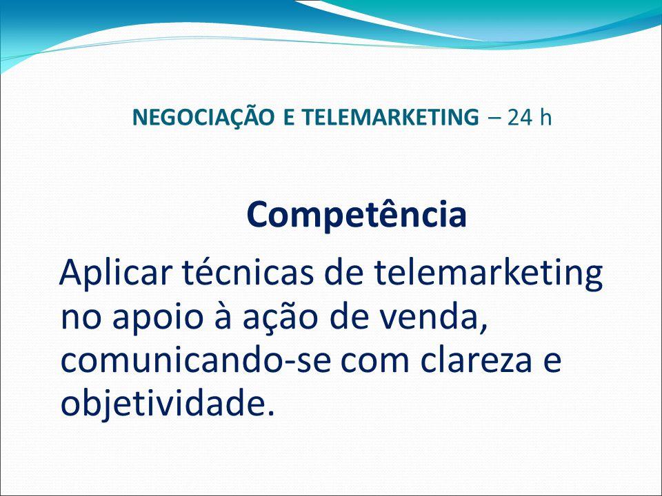 NEGOCIAÇÃO E TELEMARKETING – 24 h Competência Aplicar técnicas de telemarketing no apoio à ação de venda, comunicando-se com clareza e objetividade.