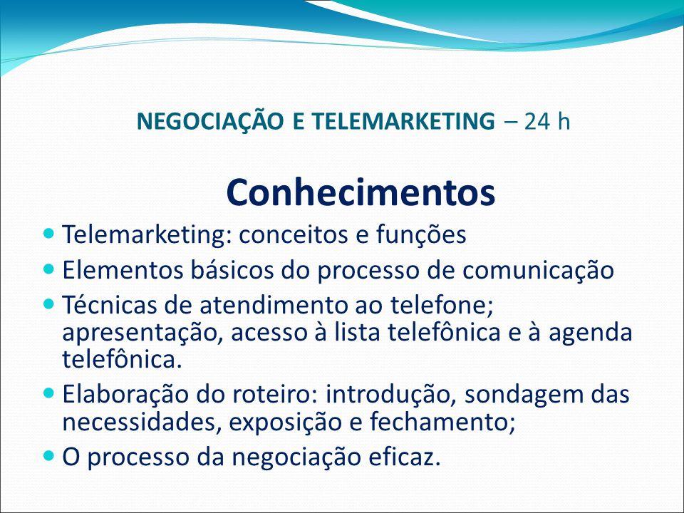 NEGOCIAÇÃO E TELEMARKETING – 24 h Conhecimentos Telemarketing: conceitos e funções Elementos básicos do processo de comunicação Técnicas de atendimento ao telefone; apresentação, acesso à lista telefônica e à agenda telefônica.
