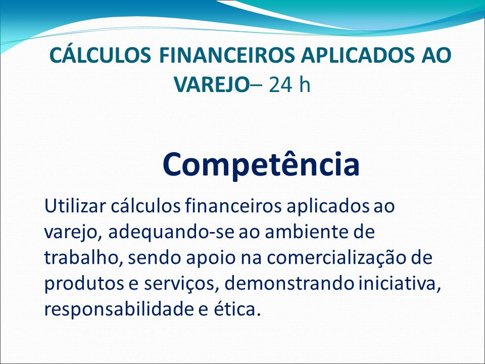 CÁLCULOS FINANCEIROS APLICADOS AO VAREJO– 24 h Competência Utilizar cálculos financeiros aplicados ao varejo, adequando-se ao ambiente de trabalho, sendo apoio na comercialização de produtos e serviços, demonstrando iniciativa, responsabilidade e ética.