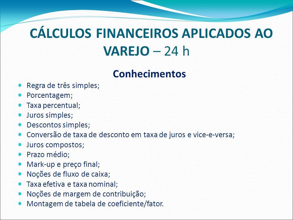 CÁLCULOS FINANCEIROS APLICADOS AO VAREJO – 24 h Conhecimentos Regra de três simples; Porcentagem; Taxa percentual; Juros simples; Descontos simples; Conversão de taxa de desconto em taxa de juros e vice-e-versa; Juros compostos; Prazo médio; Mark-up e preço final; Noções de fluxo de caixa; Taxa efetiva e taxa nominal; Noções de margem de contribuição; Montagem de tabela de coeficiente/fator.