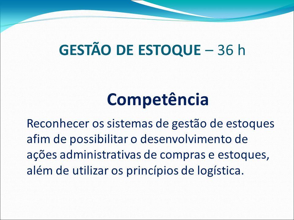 GESTÃO DE ESTOQUE – 36 h Competência Reconhecer os sistemas de gestão de estoques afim de possibilitar o desenvolvimento de ações administrativas de compras e estoques, além de utilizar os princípios de logística.