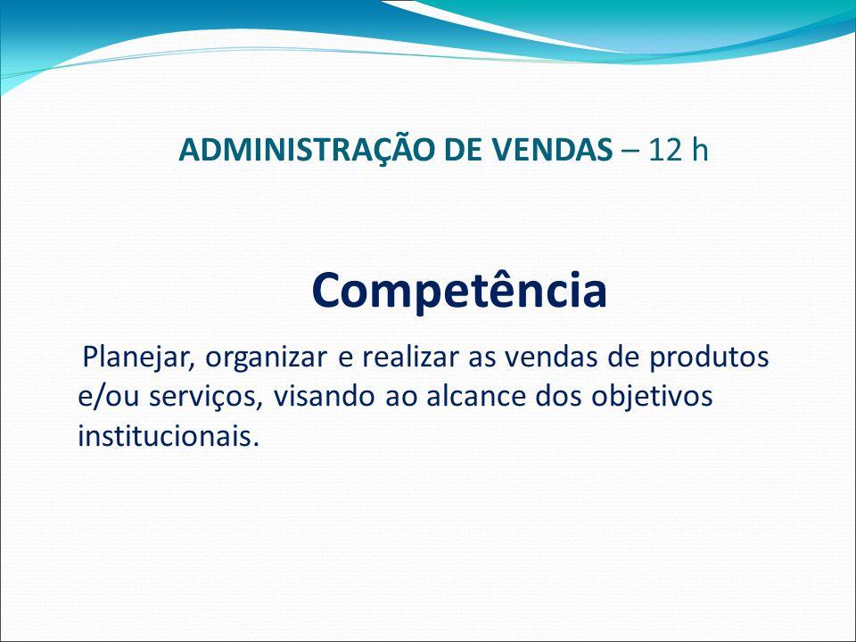 ADMINISTRAÇÃO DE VENDAS – 12 h Competência Planejar, organizar e realizar as vendas de produtos e/ou serviços, visando ao alcance dos objetivos institucionais.