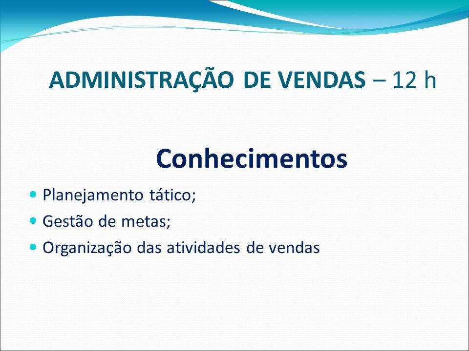 ADMINISTRAÇÃO DE VENDAS – 12 h Conhecimentos Planejamento tático; Gestão de metas; Organização das atividades de vendas
