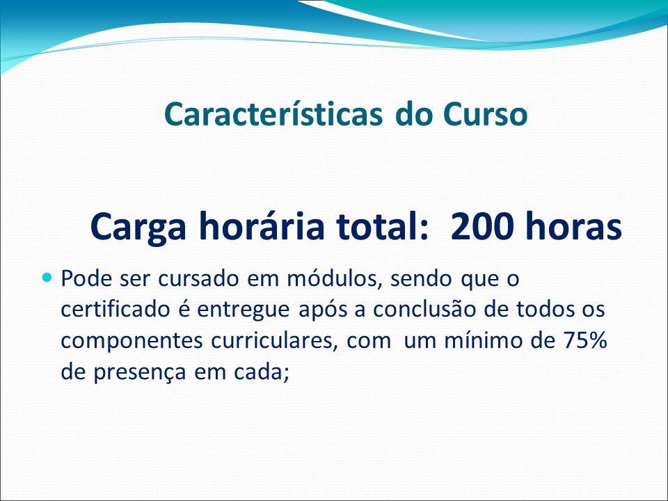 Características do Curso Carga horária total: 200 horas Pode ser cursado em módulos, sendo que o certificado é entregue após a conclusão de todos os componentes curriculares, com um mínimo de 75% de presença em cada;